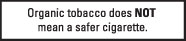Organic tobacco does NOT mean a safer cigarette.